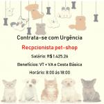 CONTRATA-SE URGENTE: Pet-Shop Recepcionista – Salário: R$ 1.425,26 + VT + VA – Não é necessário ter experiência!!